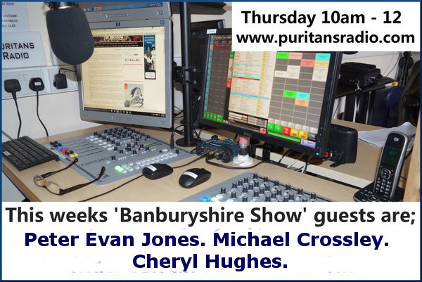 The Banburyshire Show on Puritans Radio with guests Peter Evan Jones, Cheryl Hughes & Michael Crossley. The magazine style talk show, with a little music.